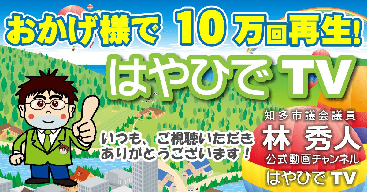 おかげさまで10万回再生! 知多市議会議員 林秀人公式動画チャンネルはやひでTV