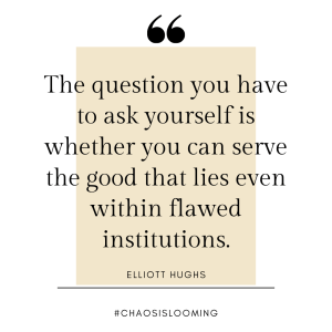 """""""The question you have to ask yourself is whether you can serve the good that lies even within flawed institutions."""" - Elliott Hughs"""