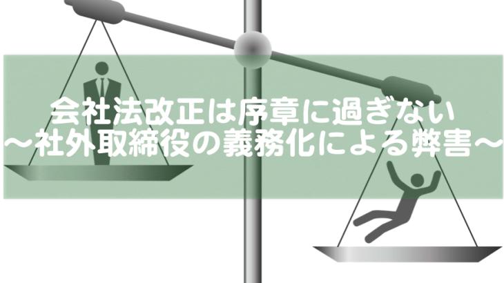 会社法改正は序章に過ぎない〜社外取締役の義務化による弊害〜