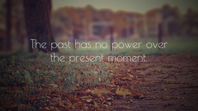The past has no power over the present moment