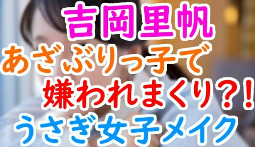 吉岡里帆はあざとくてぶりっ子な性格が嫌われる原因か?出しゃばりだがうさぎ女子メイクが話題に!!
