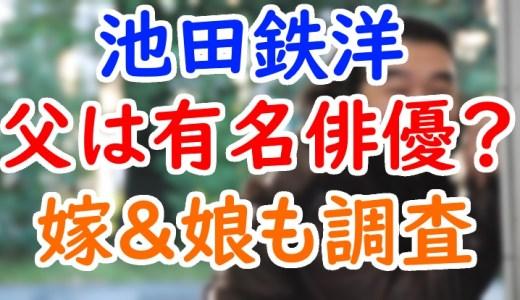 池田鉄洋の父は有名俳優?結婚した嫁との馴れ初めと娘についても!