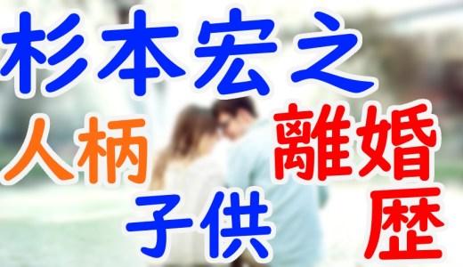 杉本宏之の経歴や出身大学の学歴は?人柄の評判や結婚&離婚歴に子供がいるか気になる