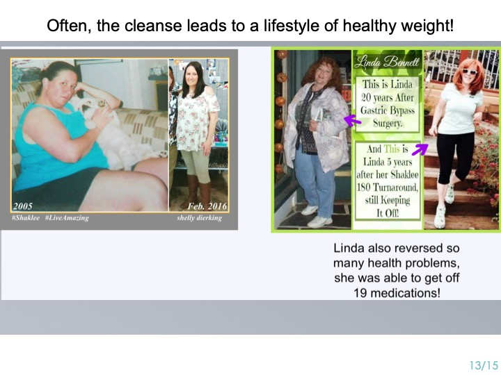 -Our cleanse leads to a lifestyle ----- -of healthy weight. ----- -This is Linda 20 yrs after gastric bypass surgery. ----- -Here she is 5 yrs after her Shaklee Turnaround! ----- -With Shaklee, she keeps the weight off, ----- she reversed so many health problems, ----- And got off 19 medications!