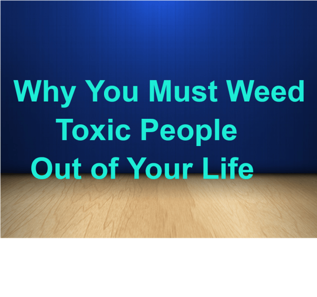 Why You Must Weed Toxic People Out of Your Life