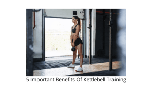 5 Important Benefits Of Kettlebell Training