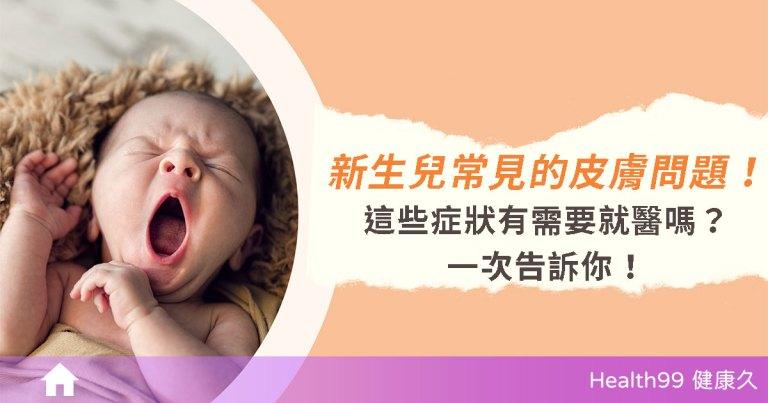 【育兒知識】新生兒常見的皮膚問題 症狀會隨著時間而消失嗎?有需要就醫嗎?一次告訴你!