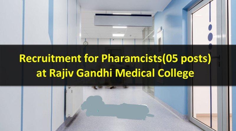 Rajiv Gandhi Medical College Recruitment for Pharmacists 05 posts