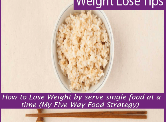 How to Lose Weight by serve single food at a time (My Five Way Food Strategy)