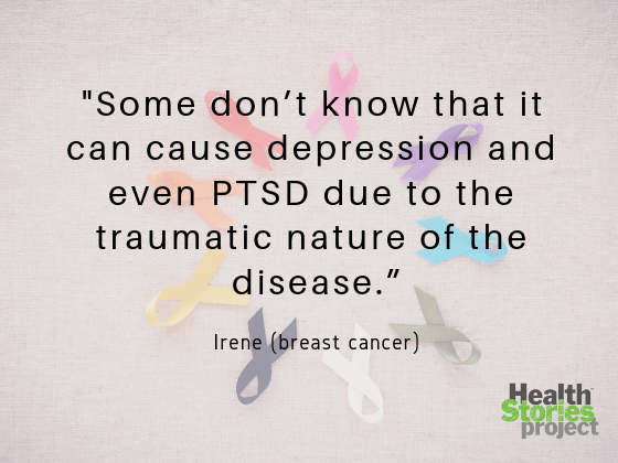 """We're all affected in different ways, but some don't know that it can cause depression and even PTSD due to the traumatic nature of the disease."" -- Irene (breast cancer)"