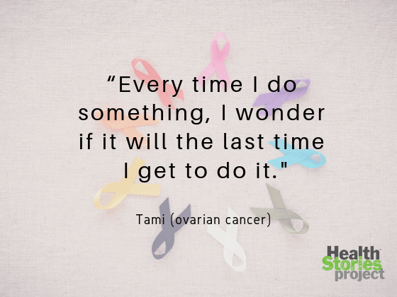 """Every time I do something, I wonder if it will the last time I get to do it. I go to a convention every year with my son and the entire weekend I wondered if it would be the last one I would be alive to attend."" -- Tami (ovarian cancer)"