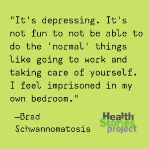 """""""It's depressing. It's not fun to not be able to do the 'normal' things like going to work and taking care of yourself. I feel imprisoned in my own bedroom."""" —Brad, Schwannomatosis"""