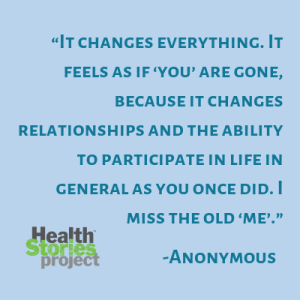 """It changes everything. It feels as if 'you' are gone, because it changes relationships and the ability to participate in life in general as you once did. I miss the old 'me'."" – Anonymous"