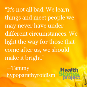 """""""It's not all bad. We learn things and meet people we may never have under different circumstances. We light the way for those that come after us, we should make it bright."""" —Tammy, hypoparathyroidism"""