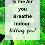 Is the Air you Breathe Indoor Killing you?