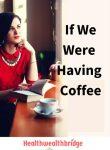 If We Were Having Coffee  #Writebravely