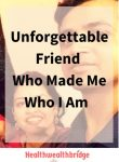 Unforgettable Friend Who Made Me Who I am
