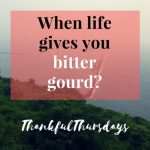 #Thankful Thursdays 53 :When life gives you bitter gourd?
