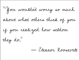 """You wouldn't worry so much about what others think of you if you realized how seldom they do."" ― Eleanor Roosevelt"