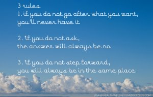 1. if you do not go after what you want, you'll never have it 2. If you do not ask, the answer will always be no 3. If you do not step forward, you will always be in the same place