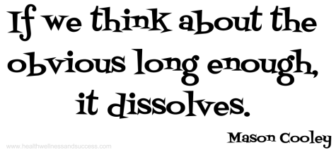 IF WE THINK ABOUT THE OBVIOUS LONG ENOUGH, IT DISSOLVES - MASON COOLEY