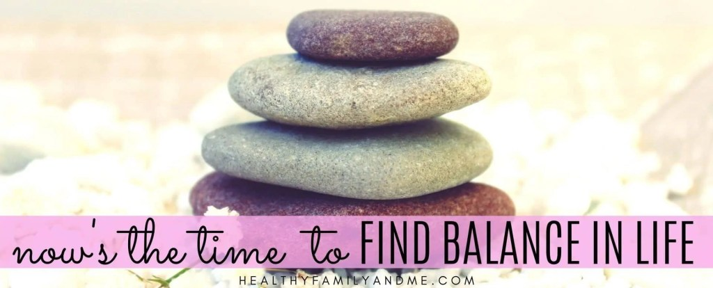 now is the time to find balance in life
