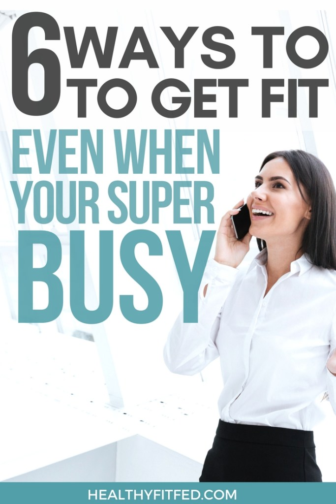 How to get fit, even when your too busy to workout!