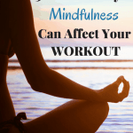 5 Positive Ways Mindfulness Can Affect Your Workout