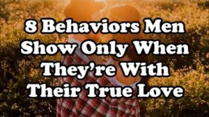 8 Behaviors Men Show Only When They're With Their True Love!