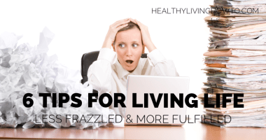 6 Tips For Living Life Less Frazzled and More Fulfilled