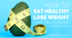 How To Eat Healthy Lose Weight And Feel Awesome Every Day | healthylivinghowto.com