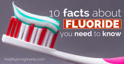10 Facts About Fluoride You Need To Know | healthylivinghowto.com
