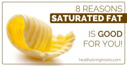 8 Reasons Saturated Fat Is Good For You | healthylivinghowto.com