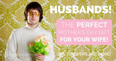 Husbands! The Perfect Mother's Day Gift For Your Wife! {P.S. Flowers Are Lame}