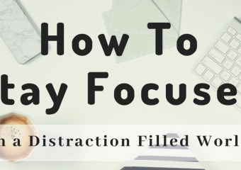How to Stay Focused in a Distraction filled World