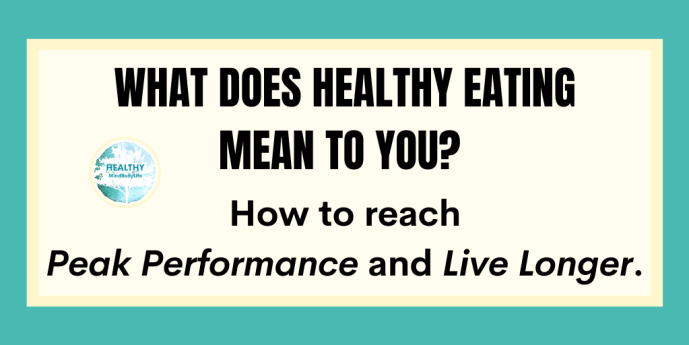 What does healthy eating mean to you?  How to reach peak performance and live longer.