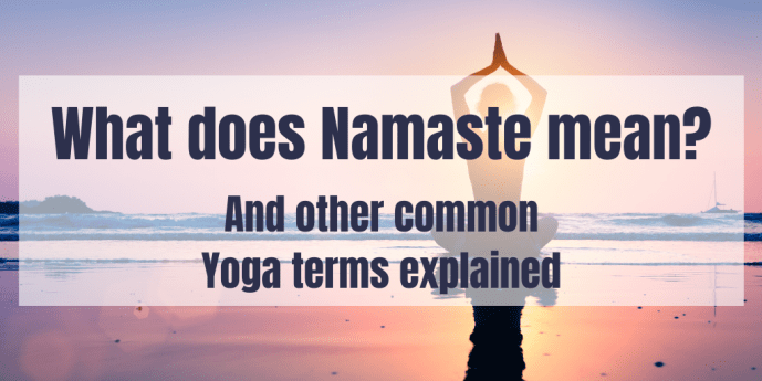What does Namaste mean? And other popular Yoga terms explained including why we chant OM at the end of class and the importance of Savasana.