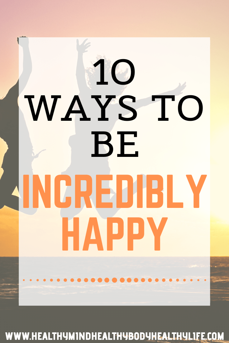 10 ways to be incredibly happy, or at least happier! Try these simple things to bring more joy to your days and have a happy life.