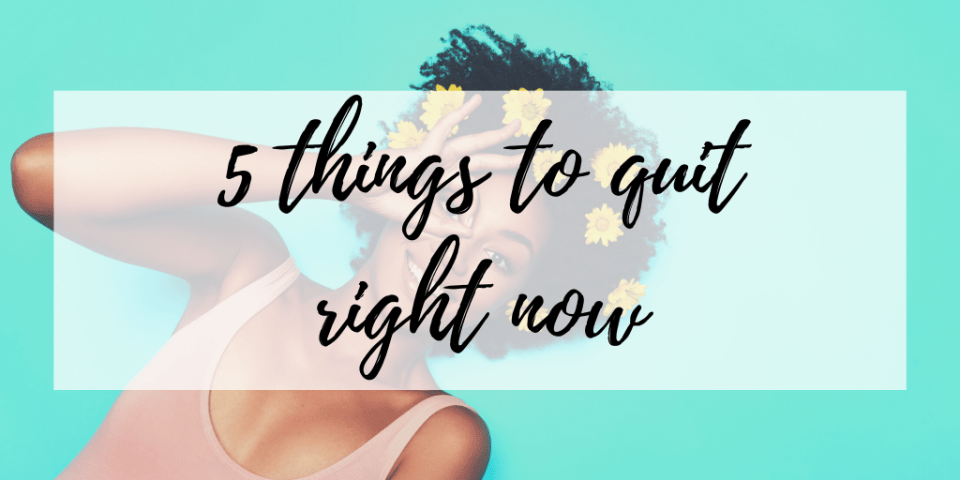 5 things to quit right now to improve your life and overall wellbeing. Includes practical tips to get you started when large goals seem overwhelming.