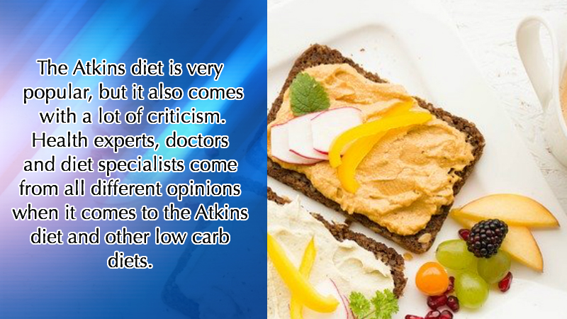The Atkins diet is very popular, but it also comes with a lot of criticism. Health experts, doctors and diet specialists come from all different opinions when it comes to the Atkins diet and other low carb diets.