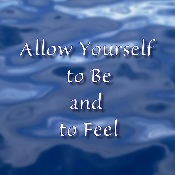Allow Yourself to Be and to Feel