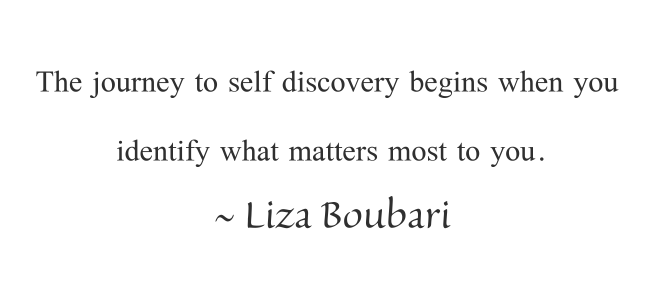 The journey to self discovery begins when you identify what matters most to you. ~ Liza Boubari