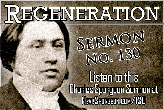 sermon 130, regeneration, spurgeon sermon audio, john 3, born again, new birth, spurgeon audio, reformed spurgeon