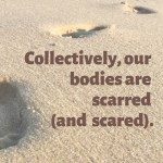 "This image shares the quote: ""Collectively, our bodies are scarred (and scared)."" against a background of footprints in sand."