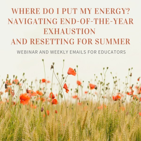 "This image shows a field of tall green and brown grasses with even taller green buds and orange-red flowers: all pointing upward at the e-course information: ""Where Do I Put My Energy? Navigating End-of-the-Year Exhaustion and Resetting for Summer""—webinar and weekly emails for educators."