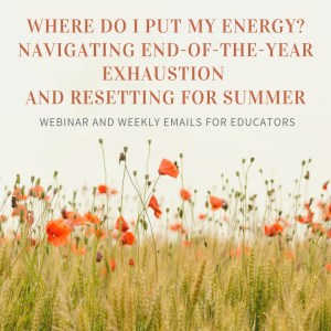 """This image shows a field of tall green and brown grasses with even taller green buds and orange-red flowers: all pointing upward at the e-course information: """"Where Do I Put My Energy? Navigating End-of-the-Year Exhaustion and Resetting for Summer""""—webinar and weekly emails for educators."""