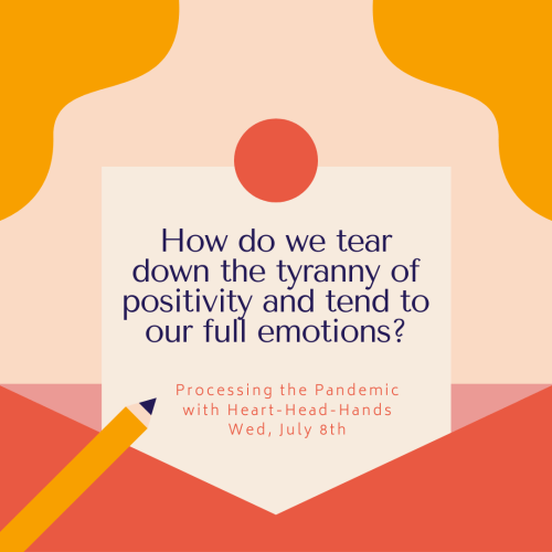 "This image shares this week's question—""How do we tear down the tyranny of positivity and tend to our full emotions?""—along with meeting information: ""Processing the Pandemic with Heart-Head-Hands. Wed, July 8th."" Text appears in a central box that looks like a letter partially out of an envelope. The colors are red, orange, and yellow."