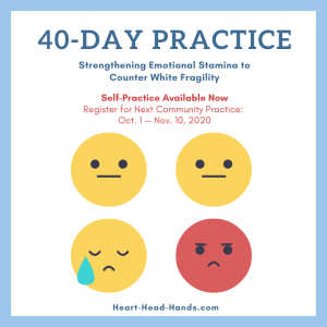"Along with showing 4 emoticons representing different emotions, this flyer reads, ""40-Day Practice: Strengthening Emotional Stamina to Counter White Fragility. Self-Practice Available Now. Register for Next Community Practice: Oct. 1 — Nov. 10, 2020. Heart-Head-Hands.com."" A white background is framed by a blue border with yellow and red emoticons."