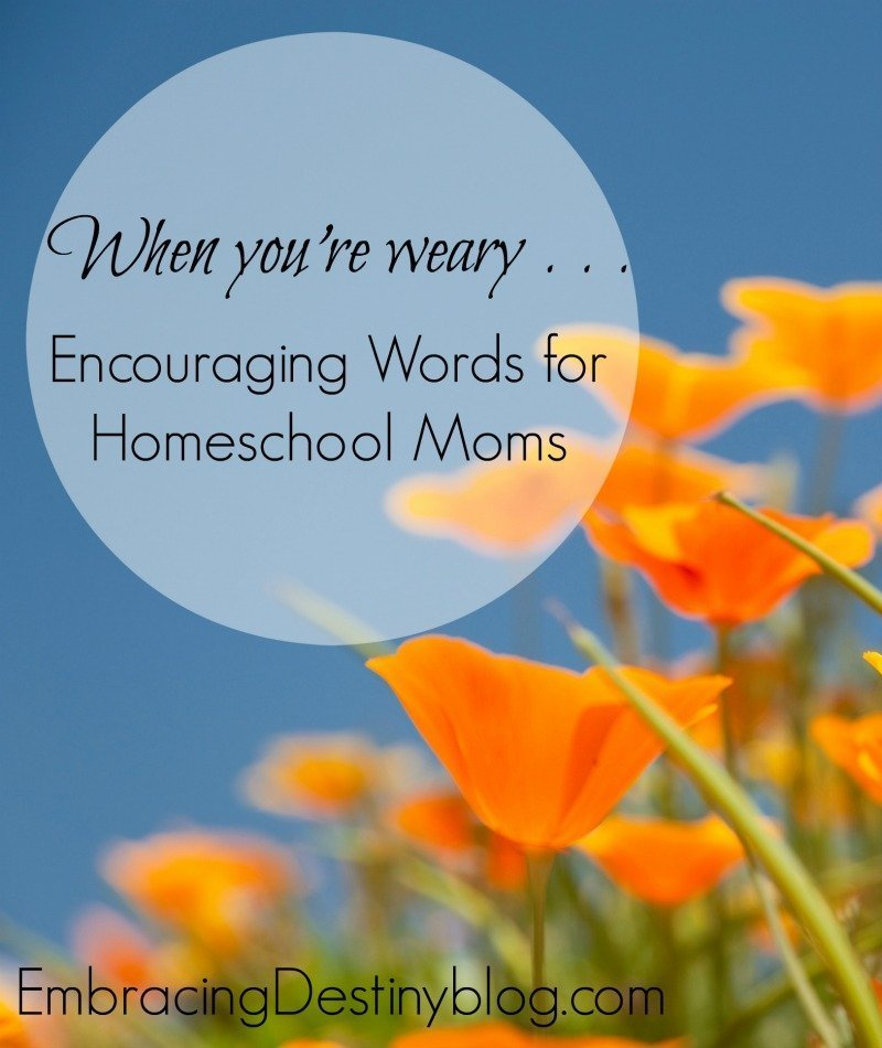 Encouraging Words for Weary Homeschool Moms | Heart and Soul ...