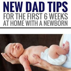 New Dad Tips for the First Six Weeks at Home with a Newborn